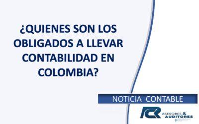 ¿QUIENES SON LOS OBLIGADOS A LLEVAR CONTABILIDAD EN COLOMBIA?