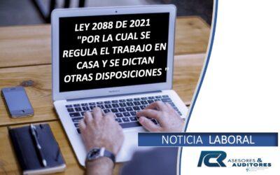 """LEY 2088 DE 2021 """"POR LA CUAL SE REGULA EL TRABAJO EN CASA Y SE DICTAN OTRAS DISPOSICIONES"""""""